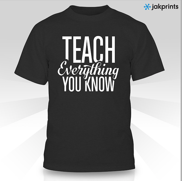 "t-shirt with the words ""teach everything you know"" written on the front."